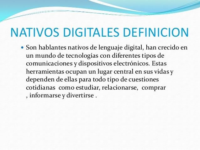 NATIVOS DIGITALES DEFINICION  Son hablantes nativos de lenguaje digital, han crecido en  un mundo de tecnologías con dife...