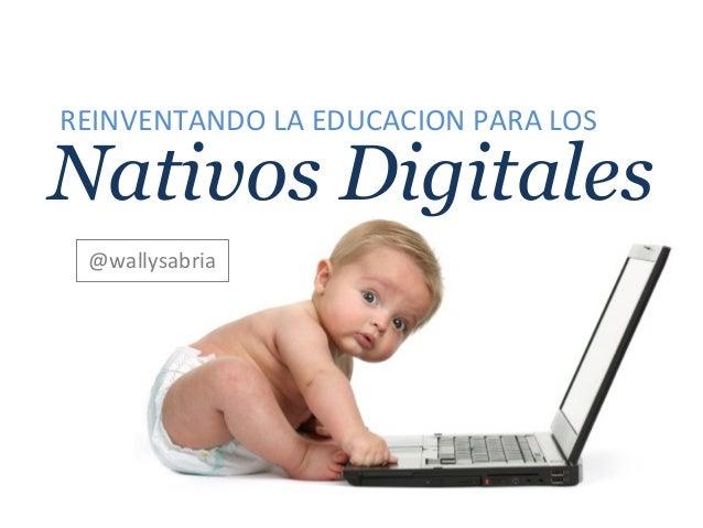 Nativos Digitales @wallysabria REINVENTANDO LA EDUCACION PARA LOS