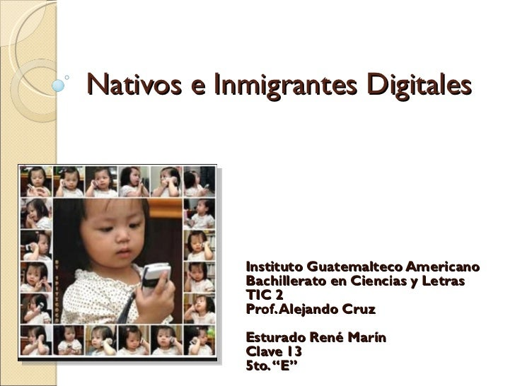 Nativos e Inmigrantes Digitales Instituto Guatemalteco Americano Bachillerato en Ciencias y Letras TIC 2 Prof. Alejando Cr...