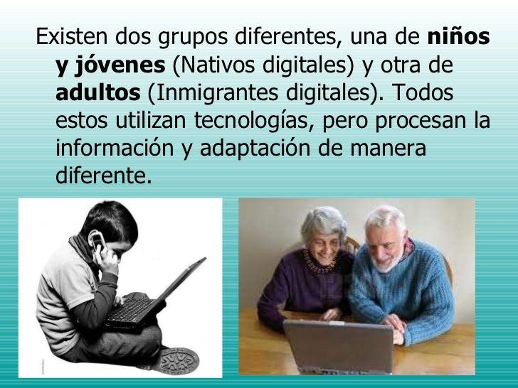 <ul><li>Existen dos grupos diferentes, una de  niños y jóvenes  (Nativos digitales) y otra de  adultos  (Inmigrantes digit...
