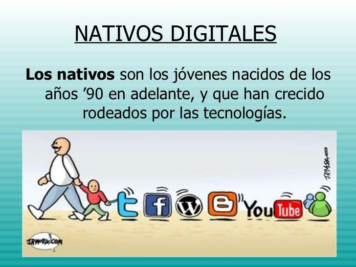 NATIVOS DIGITALES <ul><li>Los nativos  son los jóvenes nacidos de los años '90 en adelante, y que han crecido rodeados por...