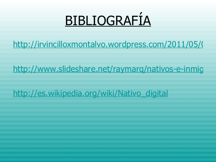 BIBLIOGRAFÍA <ul><li>http://irvincilloxmontalvo.wordpress.com/2011/05/04/nativos-e-inmigrantes-digitales/ </li></ul><ul><l...