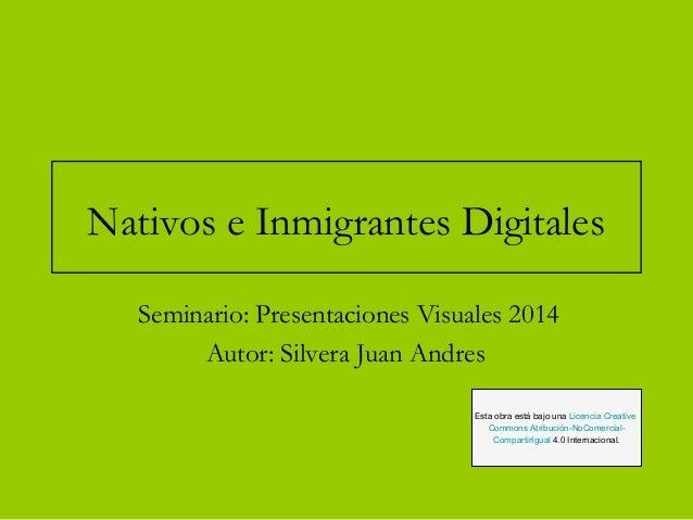 Nativos e Inmigrantes Digitales  Seminario: Presentaciones Visuales 2014  Autor: Silvera Juan Andres  Esta obra está bajo ...