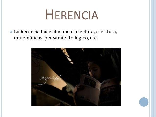 HERENCIA   La herencia hace alusión a la lectura, escritura,  matemáticas, pensamiento lógico, etc.