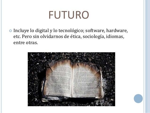 FUTURO   Incluye lo digital y lo tecnológico; software, hardware,  etc. Pero sin olvidarnos de ética, sociología, idiomas...