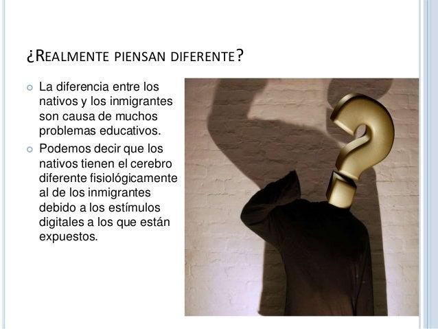 ¿REALMENTE PIENSAN DIFERENTE?   La diferencia entre los  nativos y los inmigrantes  son causa de muchos  problemas educat...