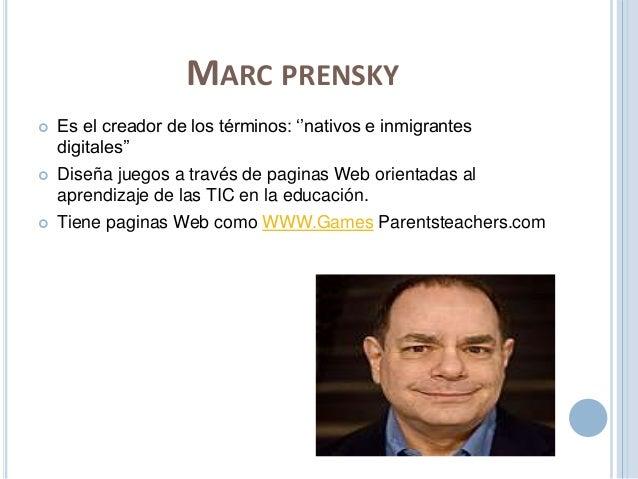 MARC PRENSKY   Es el creador de los términos: ''nativos e inmigrantes  digitales''   Diseña juegos a través de paginas W...