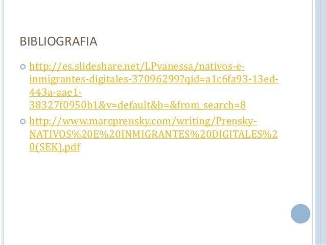 BIBLIOGRAFIA   http://es.slideshare.net/LPvanessa/nativos-e-inmigrantes-  digitales-37096299?qid=a1c6fa93-13ed-  443a-aae...
