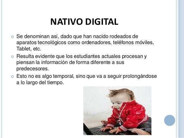 NATIVO DIGITAL   Se denominan así, dado que han nacido rodeados de  aparatos tecnológicos como ordenadores, teléfonos móv...