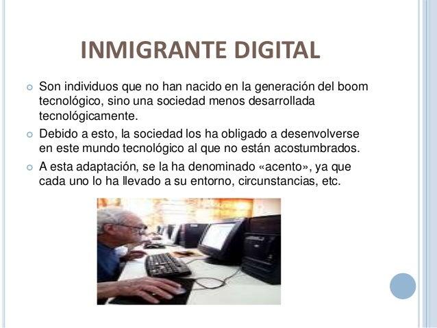 INMIGRANTE DIGITAL   Son individuos que no han nacido en la generación del boom  tecnológico, sino una sociedad menos des...