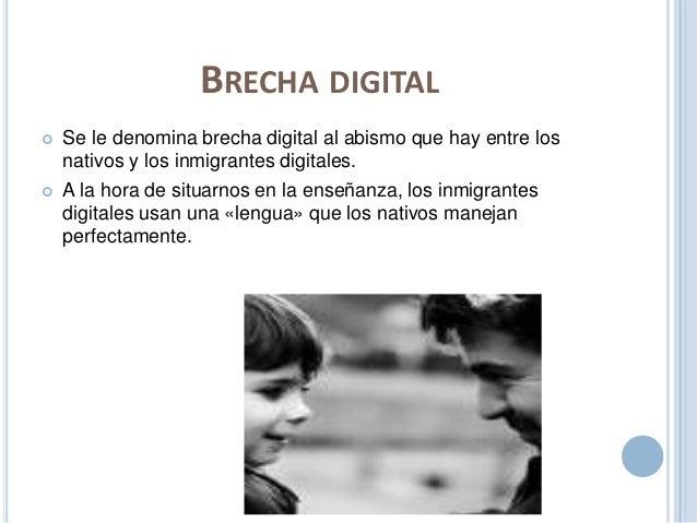 BRECHA DIGITAL   Se le denomina brecha digital al abismo que hay entre los  nativos y los inmigrantes digitales.   A la ...