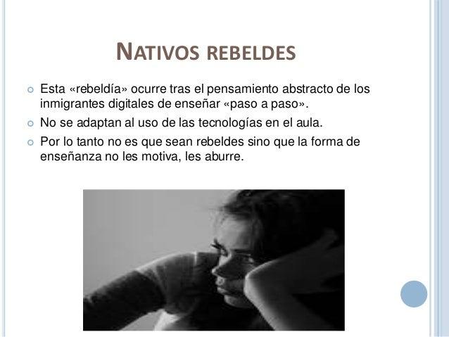 NATIVOS REBELDES   Esta «rebeldía» ocurre tras el pensamiento abstracto de los  inmigrantes digitales de enseñar «paso a ...