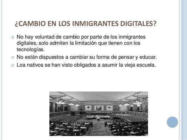 ¿CAMBIO EN LOS INMIGRANTES DIGITALES?   No hay voluntad de cambio por parte de los inmigrantes  digitales, solo admiten l...
