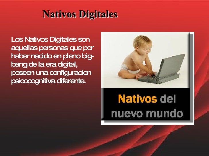 Nativos Digitales   Los Nativos Digitales son aquellas personas que por haber nacido en pleno big-bang de la era digital, ...