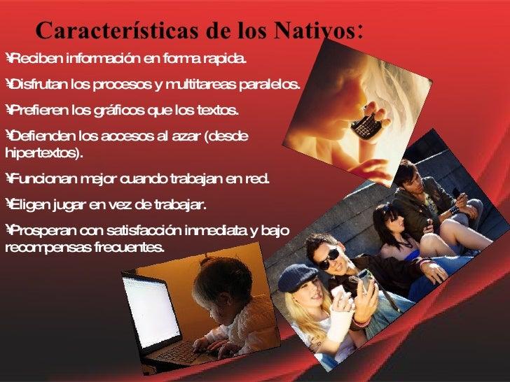 Características de los Nativos: <ul><li>Reciben información en forma rapida. </li></ul><ul><li>Disfrutan los procesos y mu...