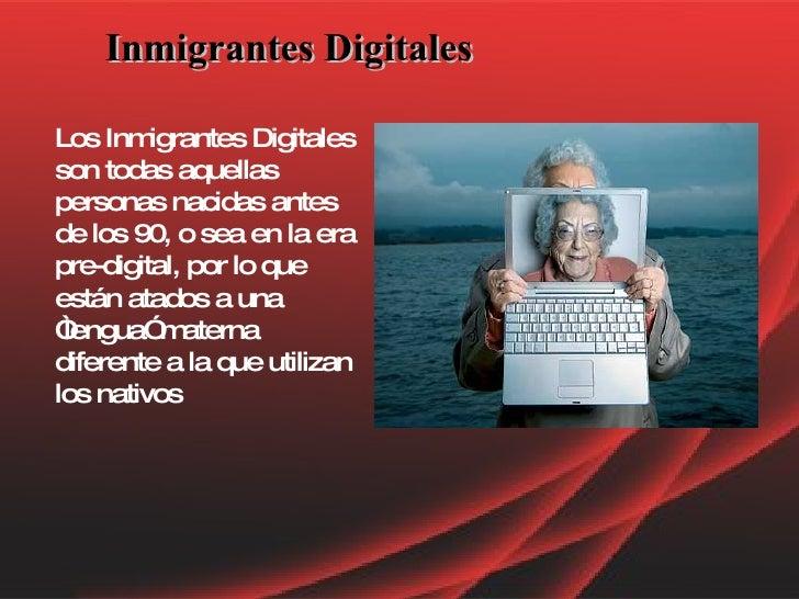 Inmigrantes Digitales Los Inmigrantes Digitales son todas aquellas personas nacidas antes de los 90, o sea en la era pre-d...