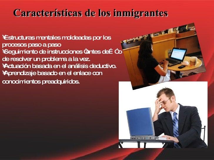 Características de los inmigrantes <ul><li>Estructuras mentales moldeadas por los procesos paso a paso </li></ul><ul><li>S...