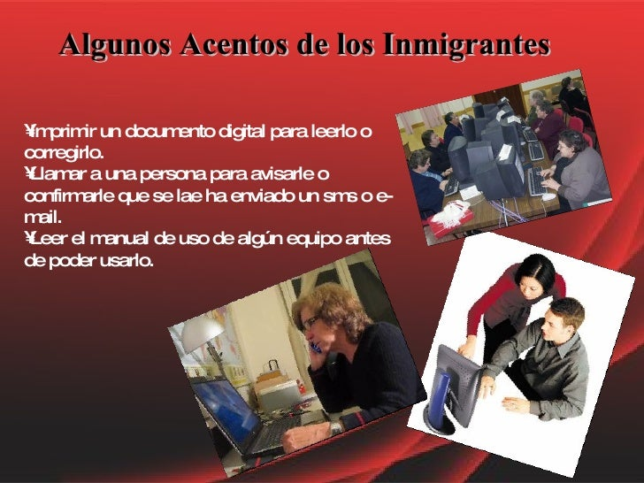 Algunos Acentos de los Inmigrantes <ul><li>Imprimir un documento digital para leerlo o corregirlo.  </li></ul><ul><li>Llam...