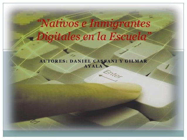 """A U T O R E S : D A N I E L C A S S A N I Y G I L M A RA Y A L A""""Nativos e InmigrantesDigitales en la Escuela"""""""