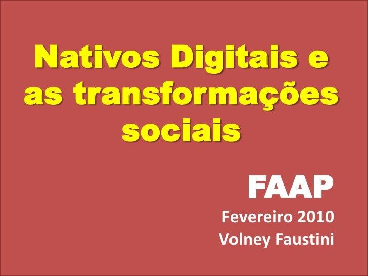 Nativos Digitais e as transformações sociais<br /> FAAP<br />Fevereiro 2010<br />Volney Faustini<br />