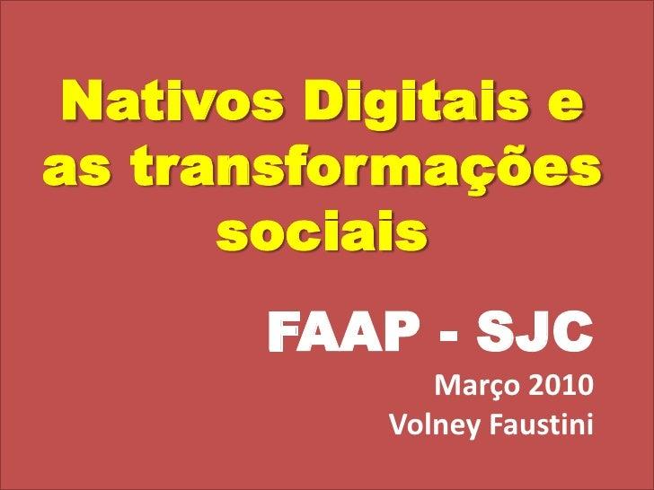 Nativos Digitais e as transformações sociais<br />FAAP - SJC<br />Março 2010<br />Volney Faustini<br />