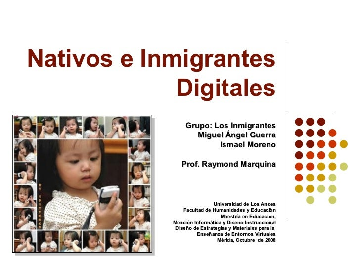 Nativos e Inmigrantes Digitales Grupo: Los Inmigrantes Miguel Ángel Guerra Ismael Moreno Prof. Raymond Marquina Universida...