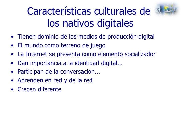 Características culturales de  los nativos digitales <ul><li>Tienen dominio de los medios de producción digital </li></ul>...