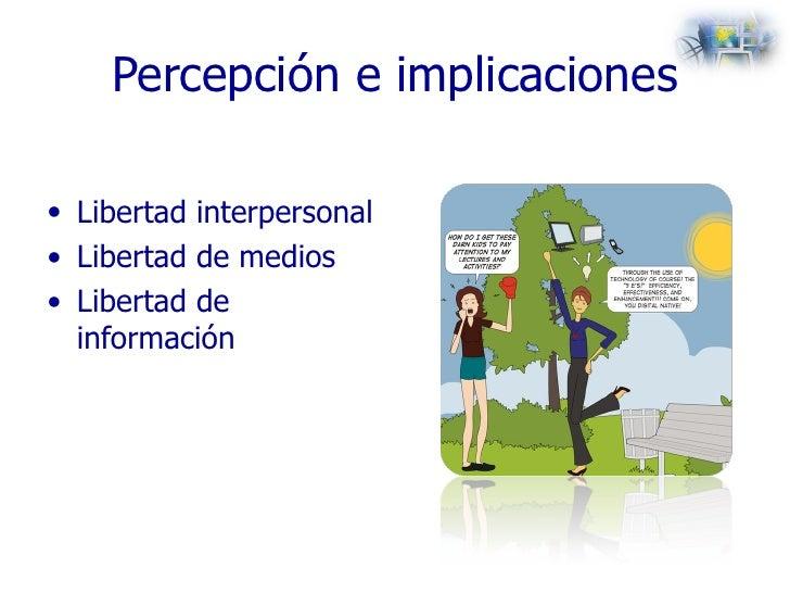 Percepción e implicaciones <ul><li>Libertad interpersonal </li></ul><ul><li>Libertad de medios </li></ul><ul><li>Libertad ...