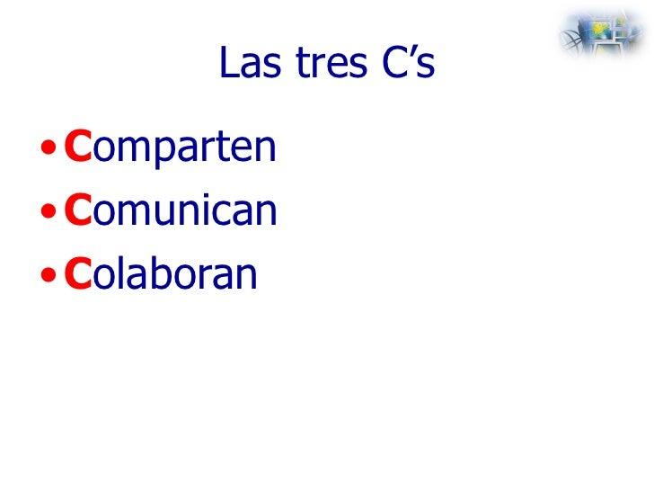 Las tres C's <ul><li>C omparten </li></ul><ul><li>C omunican </li></ul><ul><li>C olaboran </li></ul>