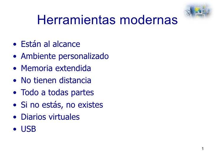 Herramientas modernas <ul><li>Están al alcance </li></ul><ul><li>Ambiente personalizado </li></ul><ul><li>Memoria extendid...