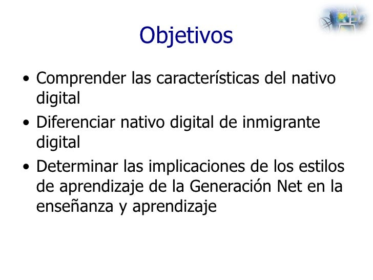 Objetivos <ul><li>Comprender las características del nativo digital </li></ul><ul><li>Diferenciar nativo digital de inmigr...