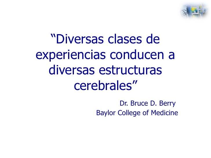 """ Diversas clases de experiencias conducen a diversas estructuras cerebrales"" Dr. Bruce D. Berry   Baylor College of Medic..."