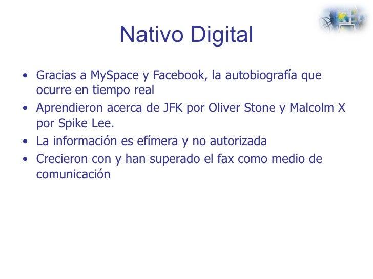 Nativo Digital <ul><li>Gracias a MySpace y Facebook, la autobiografía que ocurre en tiempo real  </li></ul><ul><li>Aprendi...