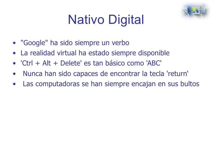 Nativo Digital <ul><li>&quot;Google&quot; ha sido siempre un verbo </li></ul><ul><li>La realidad virtual ha estado siempre...