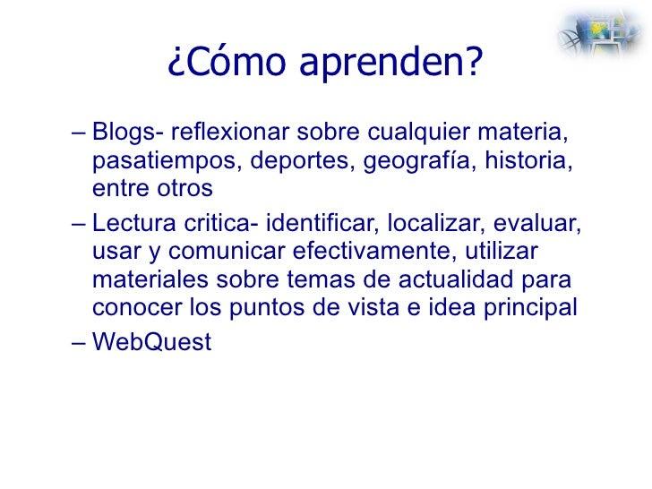 ¿Cómo aprenden? <ul><ul><li>Blogs- reflexionar sobre cualquier materia, pasatiempos, deportes, geografía, historia, entre ...