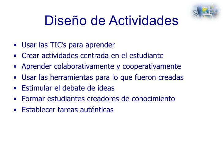 Diseño de Actividades <ul><li>Usar las TIC's para aprender </li></ul><ul><li>Crear actividades centrada en el estudiante <...