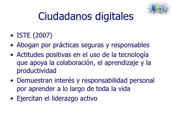 Ciudadanos digitales <ul><li>ISTE (2007) </li></ul><ul><li>Abogan por prácticas seguras y responsables </li></ul><ul><li>A...