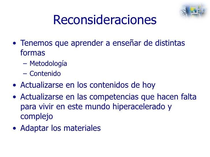 Reconsideraciones <ul><li>Tenemos que aprender a enseñar de distintas formas </li></ul><ul><ul><li>Metodología </li></ul><...