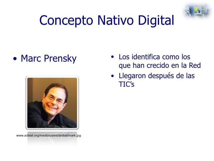 Concepto Nativo Digital <ul><li>Marc Prensky </li></ul><ul><li>Los identifica como los que han crecido en la Red </li></ul...