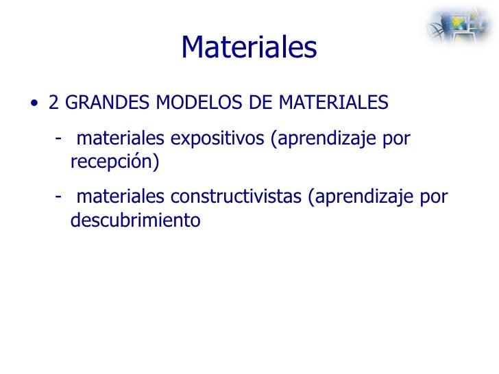 Materiales <ul><li>2 GRANDES MODELOS DE MATERIALES </li></ul><ul><ul><li>materiales expositivos (aprendizaje por recepción...