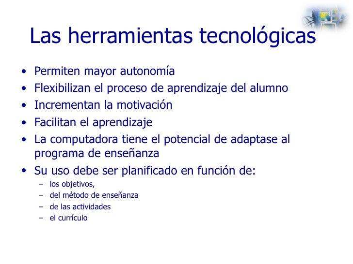 Las herramientas tecnológicas  <ul><li>Permiten mayor autonomía  </li></ul><ul><li>Flexibilizan el proceso de aprendizaje ...