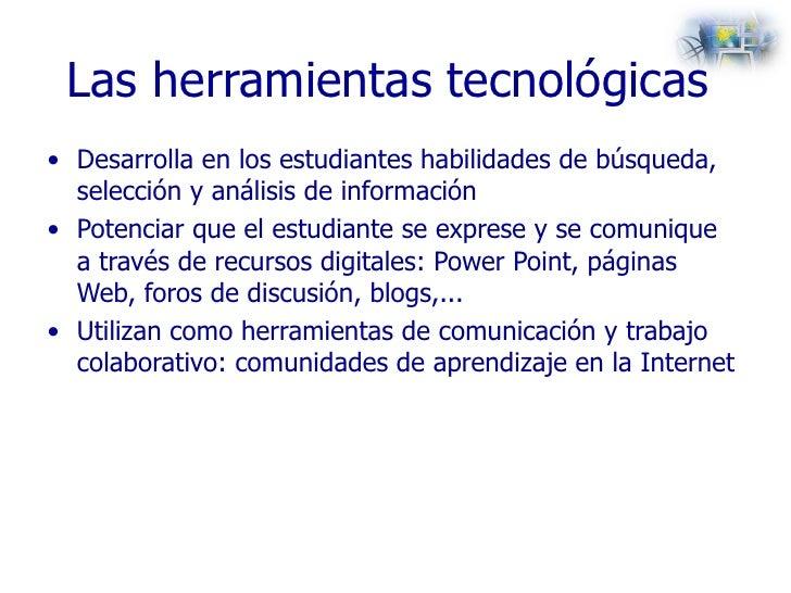 Las herramientas tecnológicas  <ul><li>Desarrolla en los estudiantes habilidades de búsqueda, selección y análisis de info...