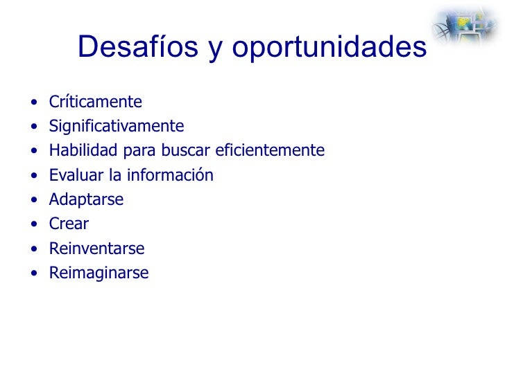 Desafíos y oportunidades <ul><li>Críticamente </li></ul><ul><li>Significativamente </li></ul><ul><li>Habilidad para buscar...