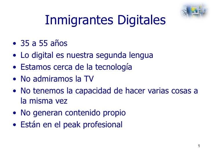 Inmigrantes Digitales <ul><li>35 a 55 años </li></ul><ul><li>Lo digital es nuestra segunda lengua </li></ul><ul><li>Estamo...