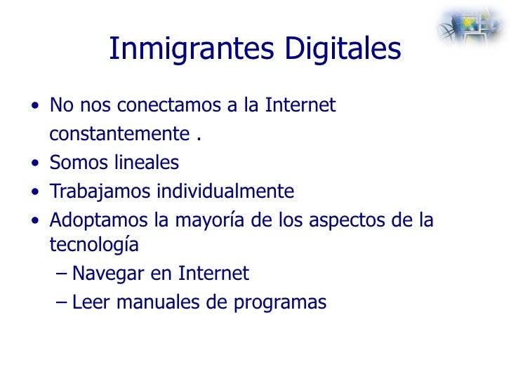 Inmigrantes Digitales <ul><li>No nos conectamos a la Internet </li></ul><ul><li>constantemente . </li></ul><ul><li>Somos l...
