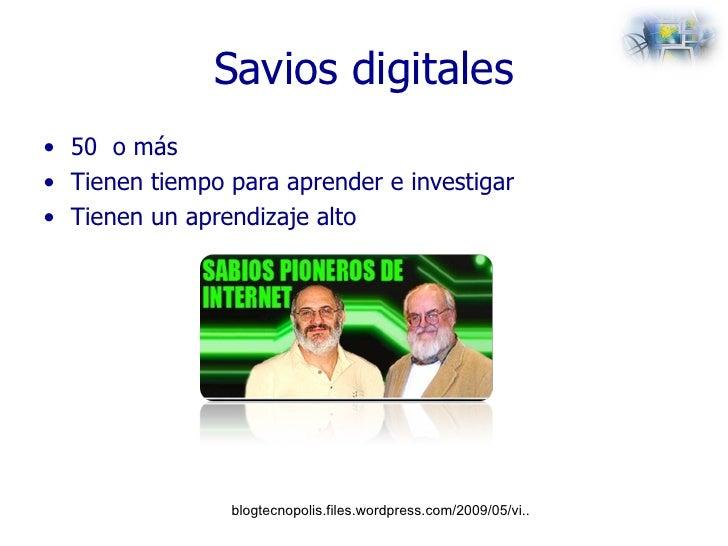 Savios digitales <ul><li>50  o más  </li></ul><ul><li>Tienen tiempo para aprender e investigar </li></ul><ul><li>Tienen un...