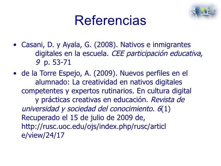 Referencias <ul><li>Casani, D. y Ayala, G. (2008). Nativos e inmigrantes  digitales en la escuela.  CEE participación educ...