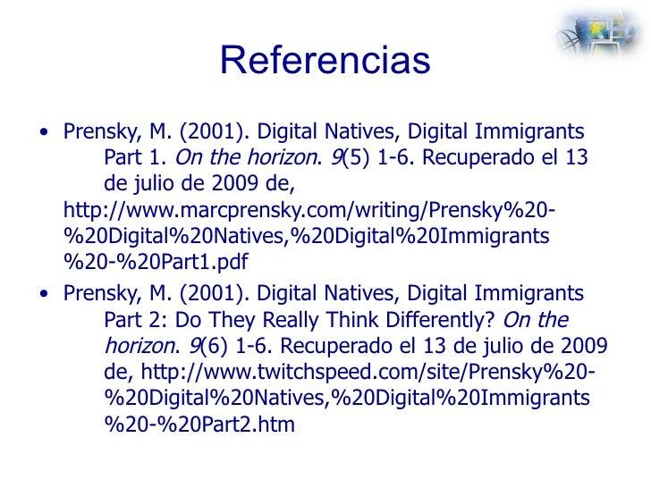 Referencias <ul><li>Prensky, M. (2001).  Digital Natives, Digital Immigrants  Part 1.  On the horizon .  9 (5) 1-6. Recupe...