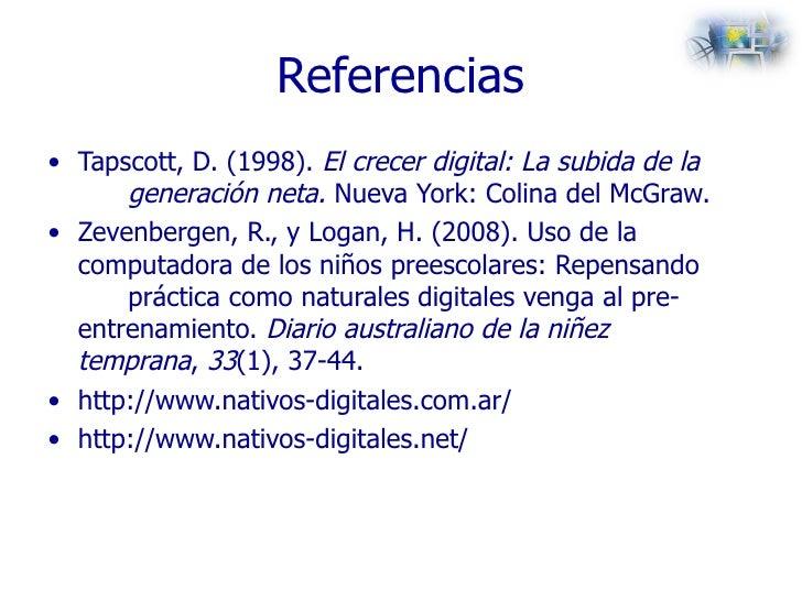 Referencias <ul><li>Tapscott, D. (1998).  El crecer digital: La subida de la  generación neta.  Nueva York: Colina del McG...