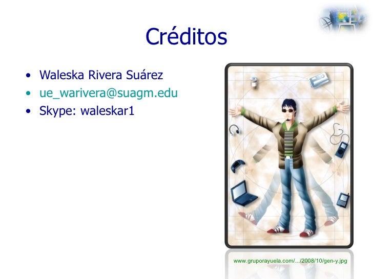 Créditos <ul><li>Waleska Rivera Suárez </li></ul><ul><li>[email_address] </li></ul><ul><li>Skype: waleskar1 </li></ul>www....